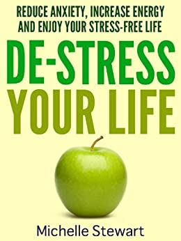 De-Stress Your Life: Reduce Anxiety, Increase Energy, and Enjoy Your Stress-Free Life by [Michelle Stewart]