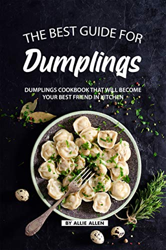 The Best Guide for Dumplings: Dumplings Cookbook That Will Become Your Best Friend in Kitchen