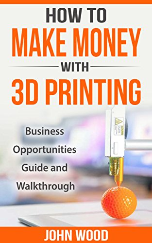 How To Make Money With 3D Printing: Business Opportunities, Guide and Walkthrough