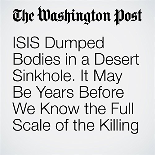 ISIS Dumped Bodies in a Desert Sinkhole. It May Be Years Before We Know the Full Scale of the Killing copertina
