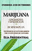 MARIJUANA GROWER'S HANDBOOK and BUSINESS PLAN: Techniques and Facts Regarding the Cultivation of Cannabis INDOORS AND OUTDOORS
