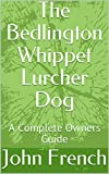 The Bedlington Whippet Lurcher Dog: A Complete Owners Guide
