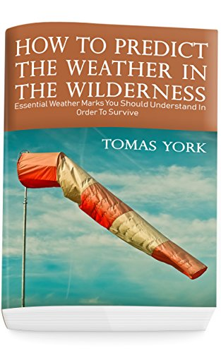 How To Predict The Weather In The Wilderness: Essential Weather Marks You Should Understand In Order To Survive by [Thomas York]