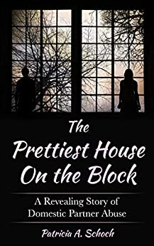 The Prettiest House on the Block: A Revealing Story of Domestic Partner Abuse by [Patricia Schoch]