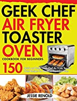 Geek Chef Air Fryer Toaster Oven Cookbook for Beginners: 150 Quick and Tasty Geek Chef Air Fryer Toaster Oven Recipes for Healthier Fried Favorites