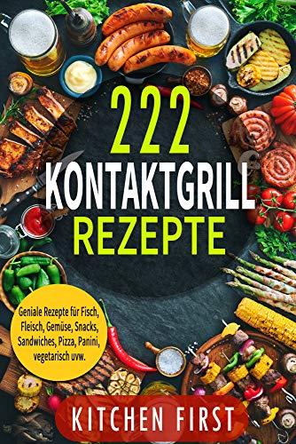 KONTAKTGRILL REZEPTE: 222 geniale Rezepte für den Küchengrill! Fisch- und Fleischgerichte, Gemüse- und Salatgerichte, Snacks, Dessert, Pizza, Panini, Süßspeisen, Sandwiches, vegetarisch u.v.m.