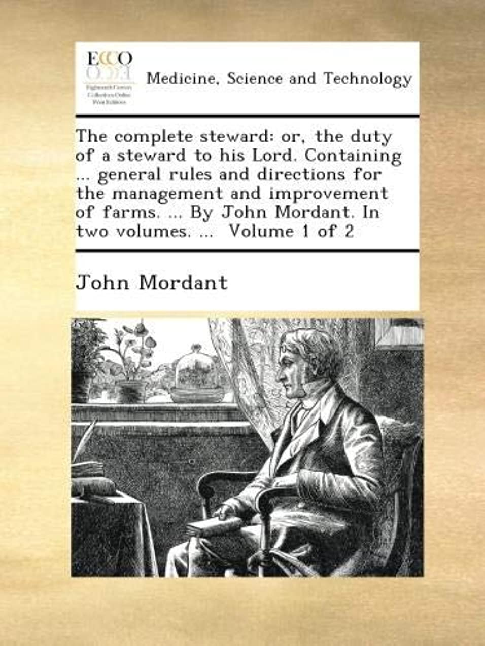 The complete steward: or, the duty of a steward to his Lord. Containing ... general rules and directions for the management and improvement of farms. ... By John Mordant. In two volumes. ...  Volume 1 of 2