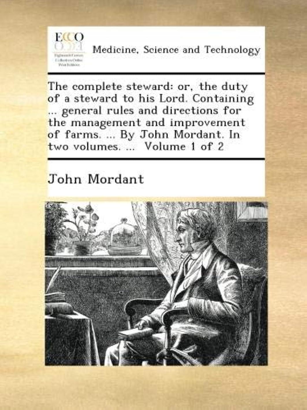 オンもっと利益The complete steward: or, the duty of a steward to his Lord. Containing ... general rules and directions for the management and improvement of farms. ... By John Mordant. In two volumes. ...  Volume 1 of 2