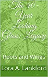 The 40-Year Looking Glass; Legacy: Roots and Wings (English Edition)