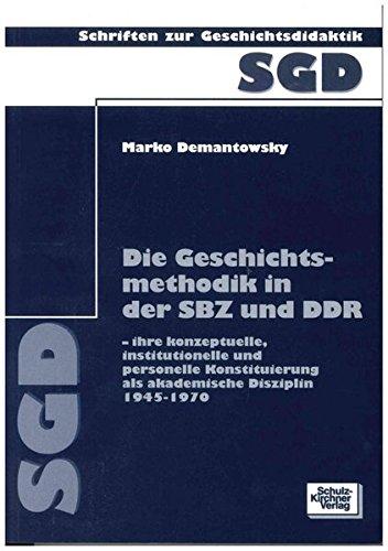 Die Geschichtsmethodik in der SBZ und DDR: Ihre konzeptuelle, institutionelle und personelle Konstituierung als akademische Disziplin 1945-1970