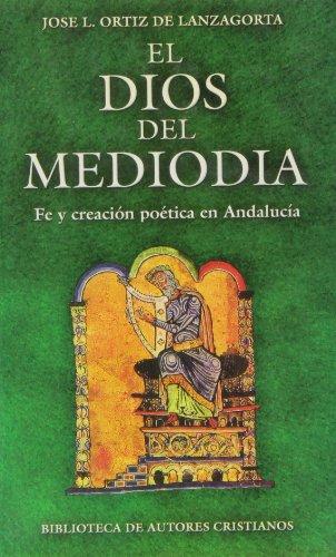 El Dios del mediodía. Fe y creación poética en Andalucía: Ensayo y antología (MAIOR)