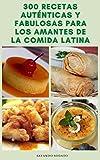 300 Recetas Auténticas Y Interesante De La Comida Latina : Recetas Latinas Veganas - Recetas Vegetarianas - Recetas Picantes - Recetas Para Salsas, Ensalada, Sopas Latinas, Tortillas