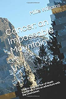 Cancer: an Impassable Mountain: Victory over the fear of death tranforms it into an adventure with the Overcomer.