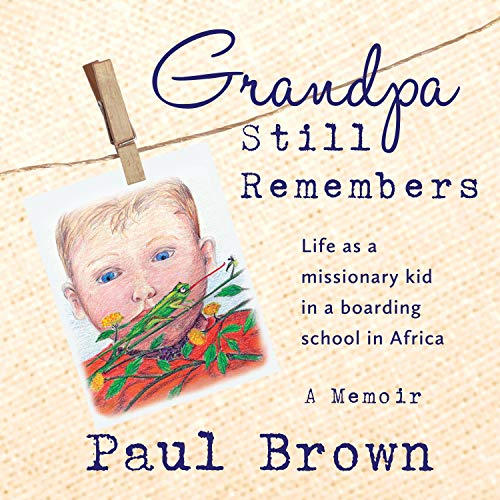 Grandpa Still Remembers: Life Changing Stories for Kids of All Ages from a Missionary Kid in Africa Audiobook By Paul Henry Brown cover art