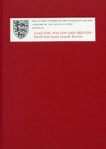 A History of the County of Essex: XI: Clacton, Walton and Frinton:...