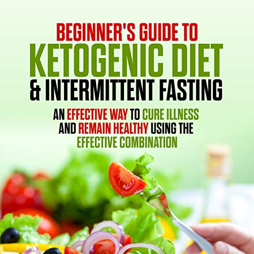 Beginners Guide to the Ketogenic Diet and Intermittent Fasting: An Effective Way to Cure Illness and Remain Healthy Using the Effective Combination audiobook cover art