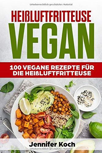 Heißluftfritteuse Vegan: 100 Vegane Rezepte für die Heißluftfritteuse. Frühstück,Vorspeisen,Beilagen,Snacks,Schnell, gesund und lecker,vegan für Faule