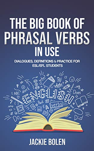 The Big Book of Phrasal Verbs in Use: Dialogues, Definitions & Practice for ESL/EFL Students (Tips...