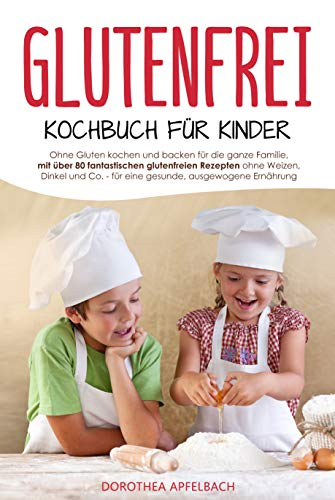 Glutenfrei Kochbuch für Kinder: Ohne Gluten kochen und backen für die ganze Familie - Inkl. den besten glutenfreien Rezepten für eine gesunde & ausgewogene Ernährung ohne Dinkel, Weizen & Co.