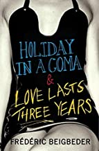 Holiday in a Coma & Love Lasts Three Years: two novels by Frederic Beigbeder
