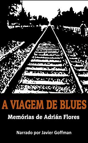 A VIAGEM DE BLUES. MEMÓRIAS DE ADRIÁN FLORES. NARRADO POR JAVIER GOFFMAN