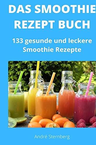 Das Smoothie Rezept Buch: 133 gesunde und leckere Smoothie Rezepte