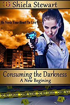 Consuming the Darkness: A New Beginning by [Shiela Stewart]