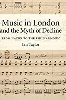 Music in London and the Myth of Decline: From Haydn to the Philharmonic