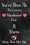 You've Been An Awesome Husband For 8 Years, Keep That Shit Up!: 8th Anniversary Gift For Husband: 8 Year Wedding Anniversary Gift For Men, 8Year Anniversary Gift For Him.