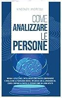 Come Analizzare le Persone: Impara ad Utilizzare l'Intelligenza Emotiva per Comprendere e Analizzare la Psicologia Umana. Influenza con il Linguaggio del Corpo e Impara a Leggere le Persone come un Libro Aperto
