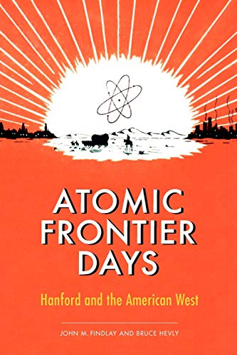 Atomic Frontier Days: Hanford and the American West (Sick Series in Wester History and Biography)