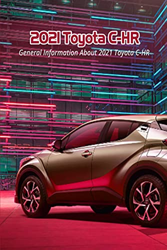2021 Toyota C-HR: General Information About 2021 Toyota C-HR: New 2021 Toyota C-HR Release Date, Price, Specs (English Edition)
