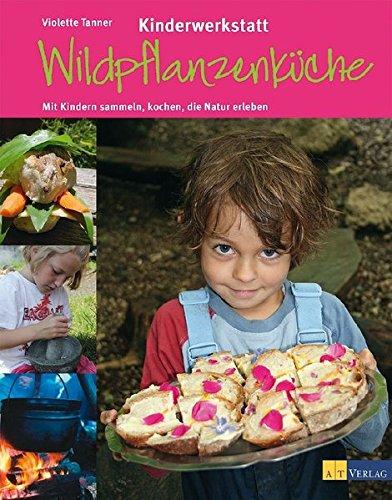 Kinderwerkstatt Wildpflanzenküche: Mit Kindern sammeln, kochen, die Natur erleben