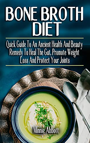 BONE BROTH DIET: Quick Guide To An Ancient Health And Beauty Remedy To Heal The Gut, Promote Weight Loss And Protect Your Joints - Feel Great and Revitalize Your Health (English Edition)