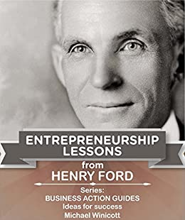 HENRY FORD: ENTREPRENEURSHIP LESSONS: Teachings from one of the most successful entrepreneurs in the world (BUSINESS LESSONS FROM GREAT BUSINESSMEN) (English Edition) por [Michael Winicott]