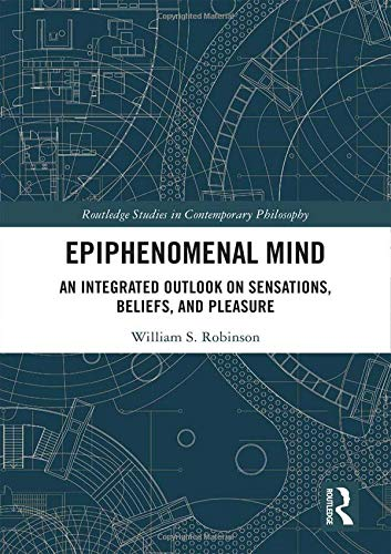 Epiphenomenal Mind: An Integrated Outlook on Sensations, Beliefs, and Pleasure (Routledge Studies in Contemporary Philosophy)
