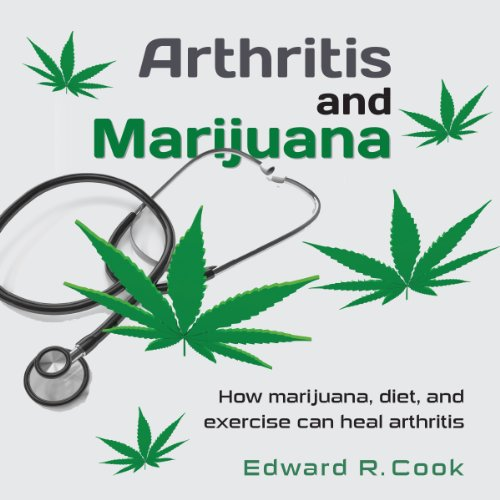 Arthritis and Marijuana: How Marijuana, Diet, and Exercise Can Heal Arthritis audiobook cover art