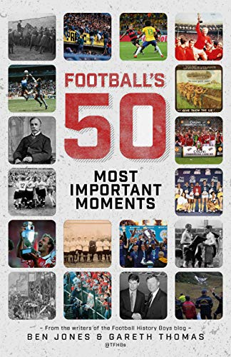 Football's Fifty Most Important Moments: From the Writers of the Football History Boys Blog: From the Writers of the History Boys Blog