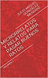 MICRORRELATOS Y RELATOS PARA PASAR BUENOS RATOS: VOLUMEN 1