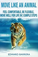 Move Like an Animal: Feel Comfortable, Be Flexible, Move Well for Life in 3 Simple Steps
