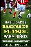 Habilidades Básicas de Fútbol para Niños: 150 ejercicios, tácticas y estrategias de entrenamiento de fútbol para mejorar las habilidades y la capacidad de análisis de los niños