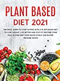 Plant-Based Diet 2021: The Ideal Guide to Start Eating with a Plant-Based Diet to Lose Weight, Live Better and Stay Fit. Restore Your Health and Keep Your Sugar Levels and Blood Pressure Down