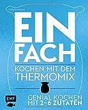 Einfach – Kochen mit dem Thermomix: Genial kochen mit 2-6 Zutaten