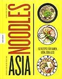 Asia Noodles: 150 Rezepte für Ramen, Udon, Soba & Co