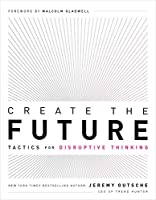 Create the Future / the Innovation Handbook: Tactics for Disruptive Thinking
