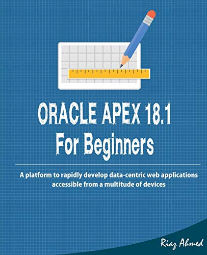 Oracle APEX 18.1 For Beginners: A platform to rapidly develop data-centric web applications accessible from a multitude of devices