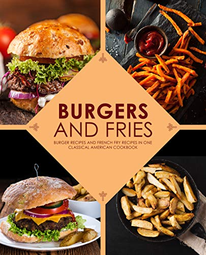 Burgers and Fries: Burger Recipes and French Fry Recipes in One Classical American Cookbook by [BookSumo Press]
