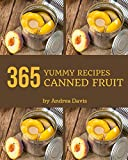 365 Yummy Canned Fruit Recipes: Yummy Canned Fruit Cookbook - All The Best Recipes You Need are...