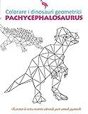 colorare i dinosauri geometrici pachycephalosaurus: Scacciate lo stress e rilassatevicolorandoglianimaligeometriciantichi  è utilizzabileanche da ... ragazzi...  Un buon regalo. (Italian Edition)