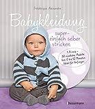 Babykleidung supereinfach selber stricken! 1 Prinzip - 30 niedliche Modelle: Von 0 bis 12 Monaten. Ideal für Anfänger
